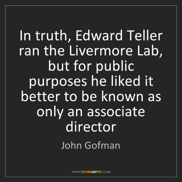 John Gofman: In truth, Edward Teller ran the Livermore Lab, but for...