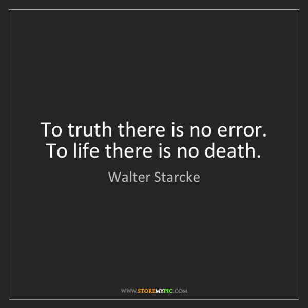Walter Starcke: To truth there is no error. To life there is no death.