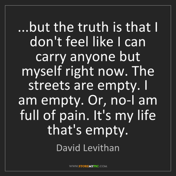 David Levithan: ...but the truth is that I don't feel like I can carry...