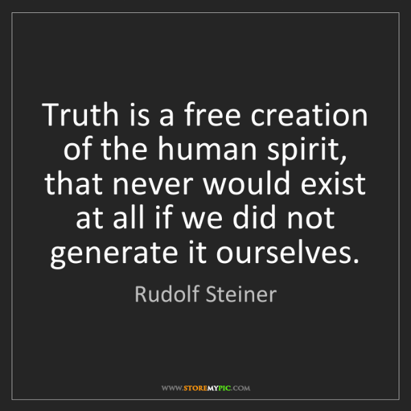 Rudolf Steiner: Truth is a free creation of the human spirit, that never...