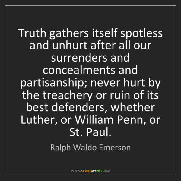Ralph Waldo Emerson: Truth gathers itself spotless and unhurt after all our...