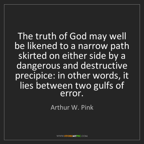 Arthur W. Pink: The truth of God may well be likened to a narrow path...
