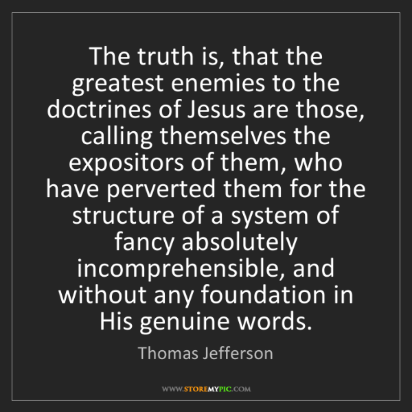 Thomas Jefferson: The truth is, that the greatest enemies to the doctrines...