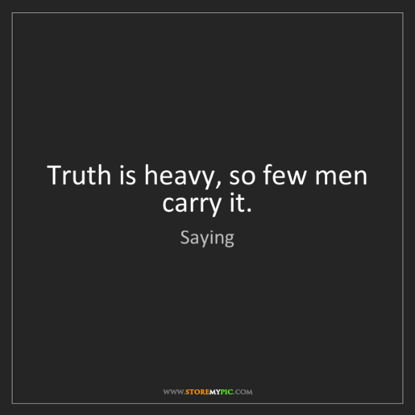 Saying: Truth is heavy, so few men carry it.