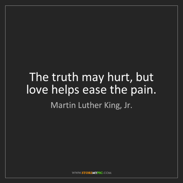 Martin Luther King, Jr.: The truth may hurt, but love helps ease the pain.