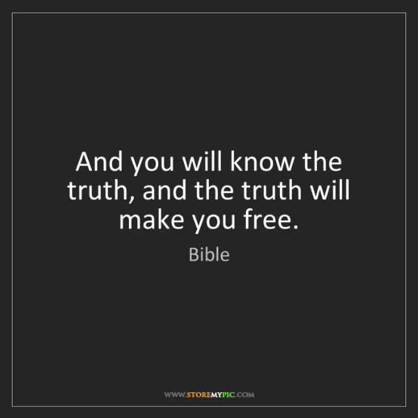Bible: And you will know the truth, and the truth will make...
