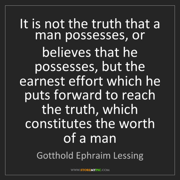 Gotthold Ephraim Lessing: It is not the truth that a man possesses, or believes...