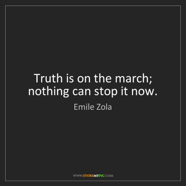 Emile Zola: Truth is on the march; nothing can stop it now.