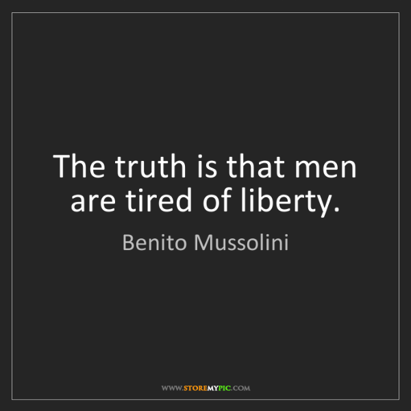 Benito Mussolini: The truth is that men are tired of liberty.