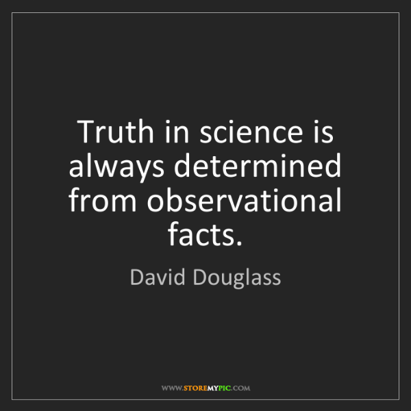David Douglass: Truth in science is always determined from observational...