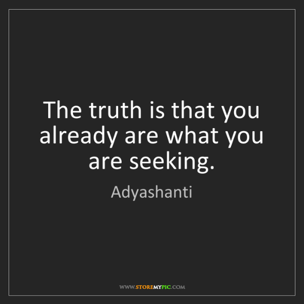Adyashanti: The truth is that you already are what you are seeking.