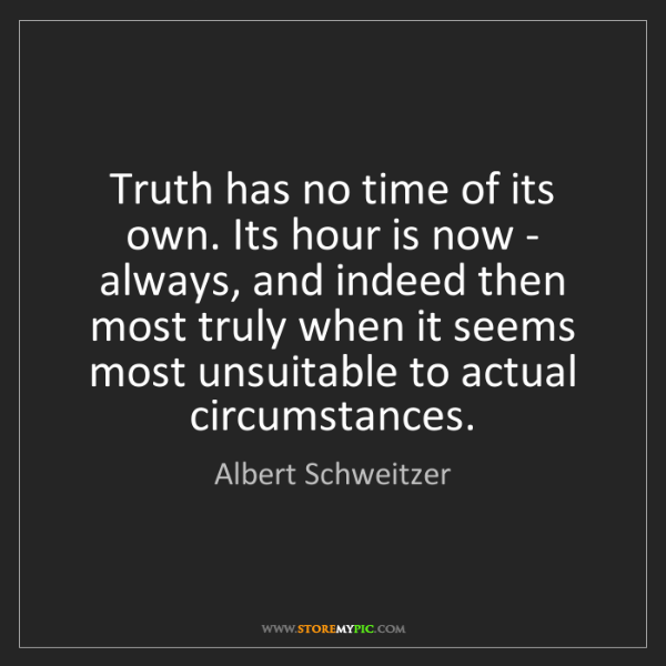 Albert Schweitzer: Truth has no time of its own. Its hour is now - always,...