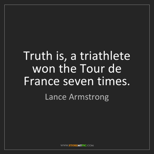 Lance Armstrong: Truth is, a triathlete won the Tour de France seven times.