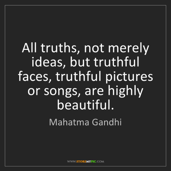 Mahatma Gandhi: All truths, not merely ideas, but truthful faces, truthful...