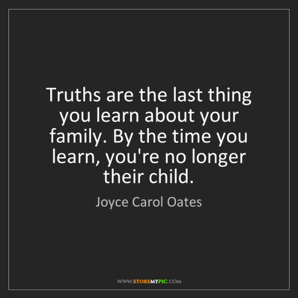 Joyce Carol Oates: Truths are the last thing you learn about your family....