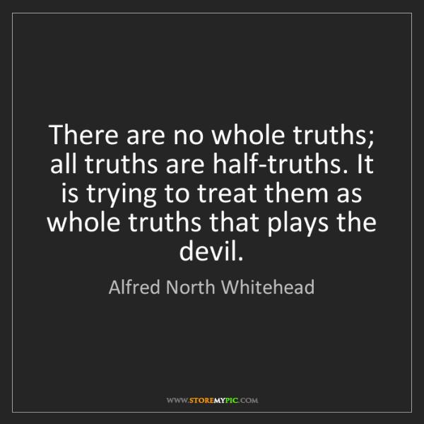 Alfred North Whitehead: There are no whole truths; all truths are half-truths....