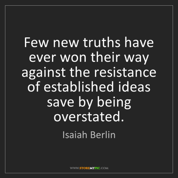 Isaiah Berlin: Few new truths have ever won their way against the resistance...