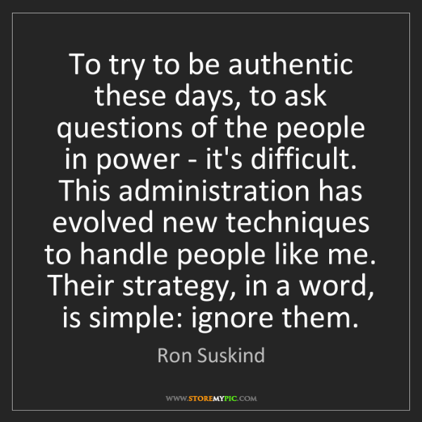 Ron Suskind: To try to be authentic these days, to ask questions of...