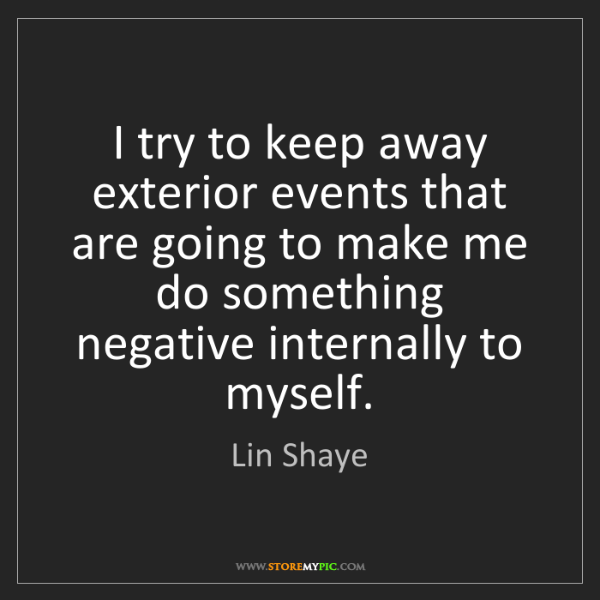 Lin Shaye: I try to keep away exterior events that are going to...