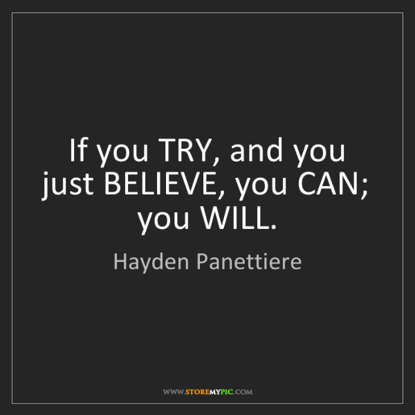 Hayden Panettiere: If you TRY, and you just BELIEVE, you CAN; you WILL.