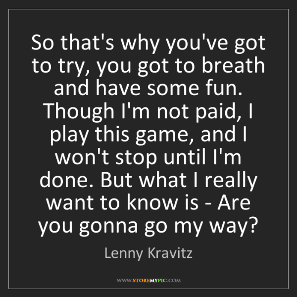 Lenny Kravitz: So that's why you've got to try, you got to breath and...