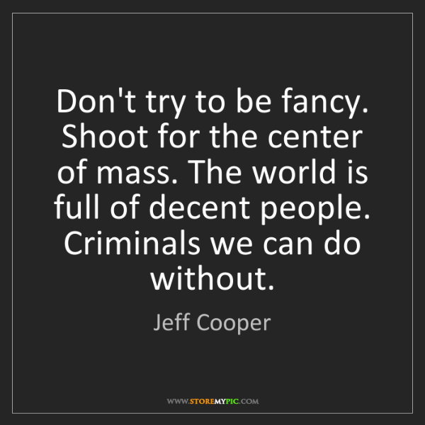 Jeff Cooper: Don't try to be fancy. Shoot for the center of mass....