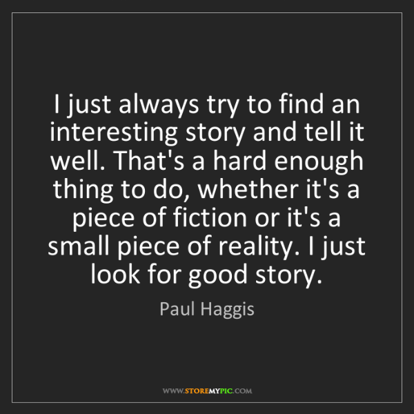 Paul Haggis: I just always try to find an interesting story and tell...