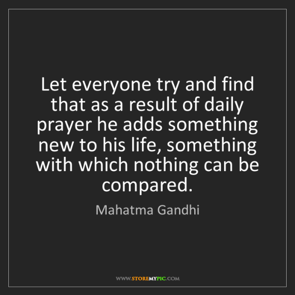 Mahatma Gandhi: Let everyone try and find that as a result of daily prayer...
