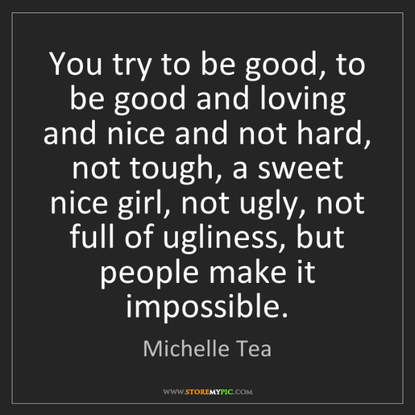 Michelle Tea: You try to be good, to be good and loving and nice and...