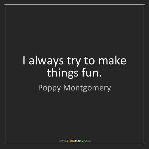 Poppy Montgomery: I always try to make things fun.
