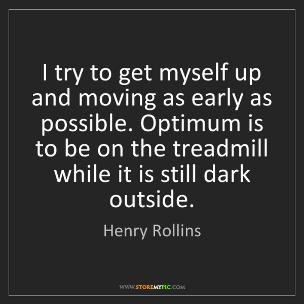 Henry Rollins: I try to get myself up and moving as early as possible....