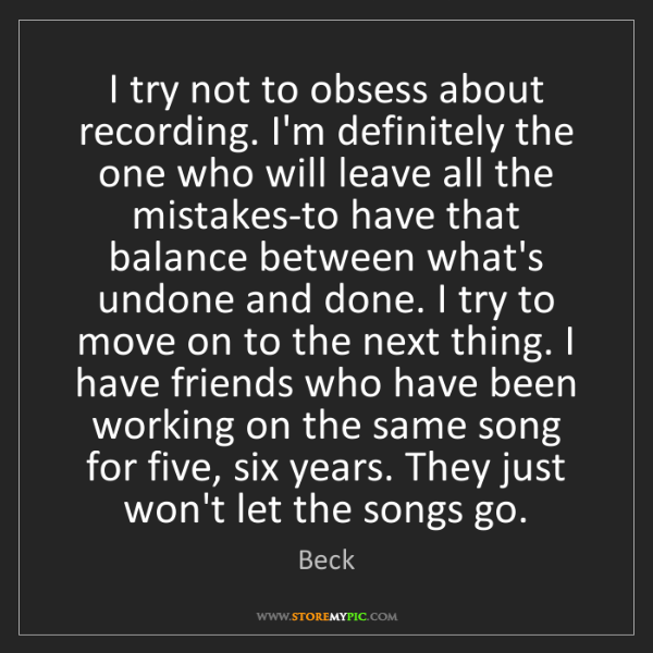 Beck: I try not to obsess about recording. I'm definitely the...