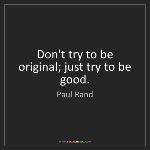 Paul Rand: Don't try to be original; just try to be good.