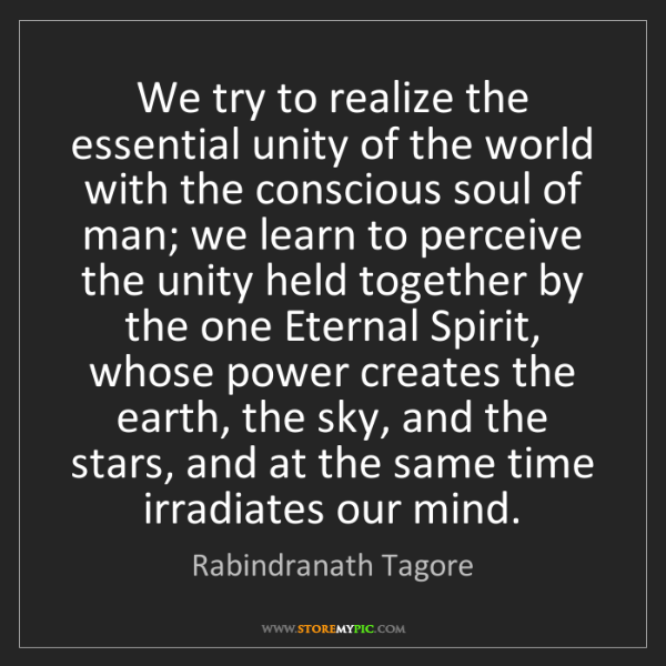 Rabindranath Tagore: We try to realize the essential unity of the world with...