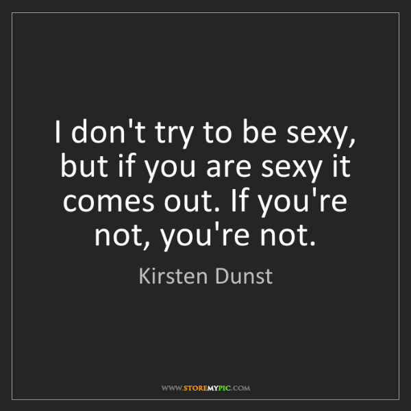 Kirsten Dunst: I don't try to be sexy, but if you are sexy it comes...