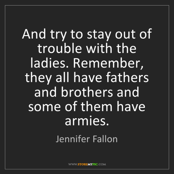 Jennifer Fallon: And try to stay out of trouble with the ladies. Remember,...