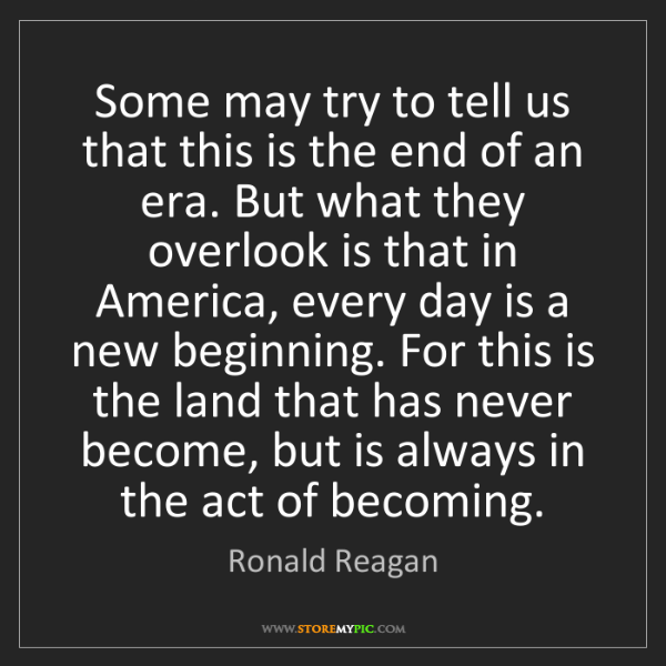 Ronald Reagan: Some may try to tell us that this is the end of an era....