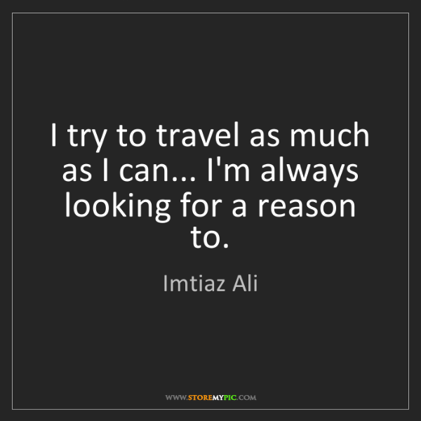 Imtiaz Ali: I try to travel as much as I can... I'm always looking...