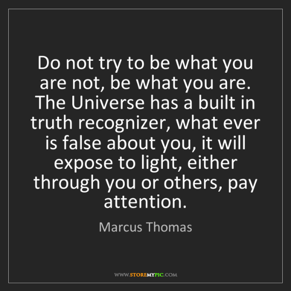 Marcus Thomas: Do not try to be what you are not, be what you are. The...