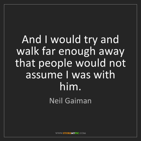 Neil Gaiman: And I would try and walk far enough away that people...
