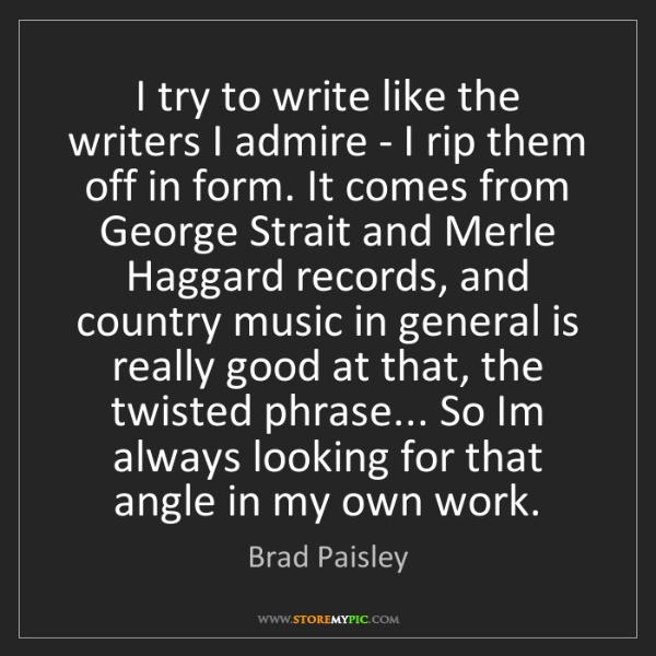 Brad Paisley: I try to write like the writers I admire - I rip them...