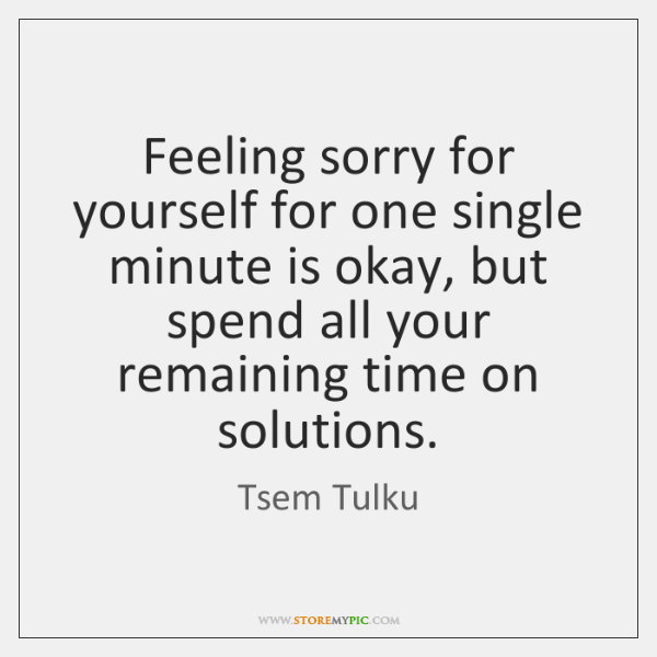 Feeling sorry for yourself for one single minute is okay, but spend ...