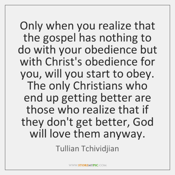 Only when you realize that the gospel has nothing to do with ...