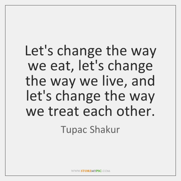 Let's change the way we eat, let's change the way we live, ...