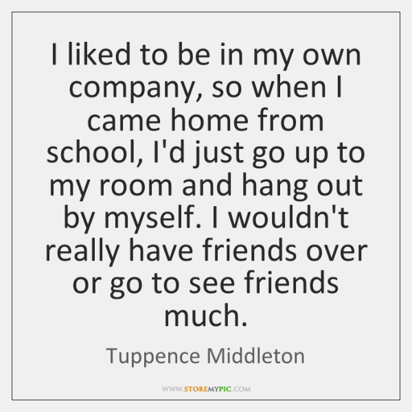 I liked to be in my own company, so when I came ...