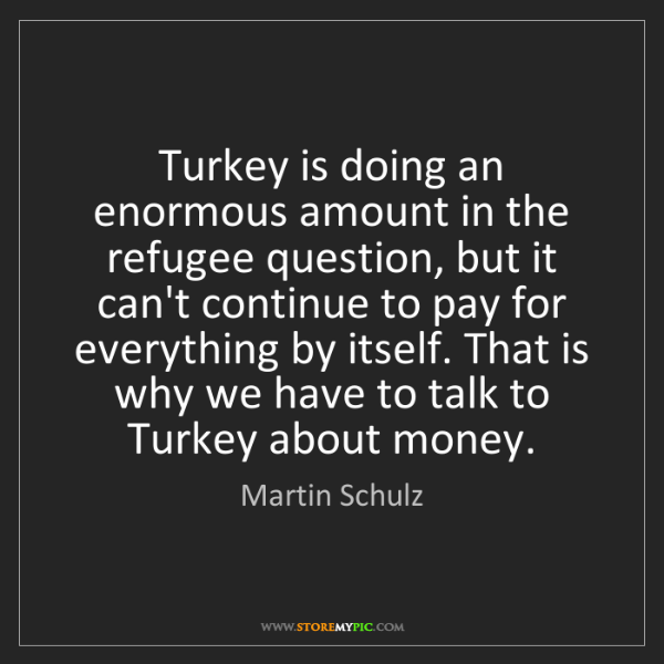 Martin Schulz: Turkey is doing an enormous amount in the refugee question,...