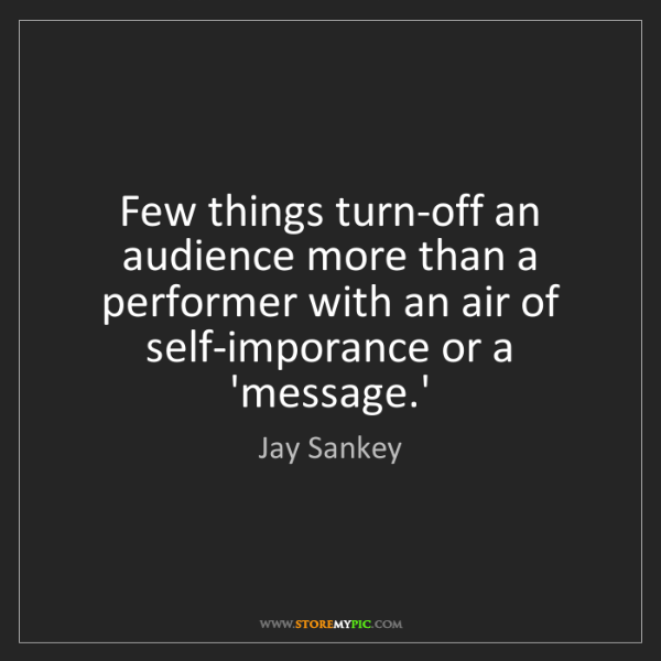 Jay Sankey: Few things turn-off an audience more than a performer...