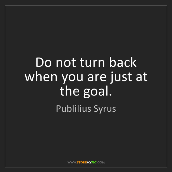 Publilius Syrus: Do not turn back when you are just at the goal.