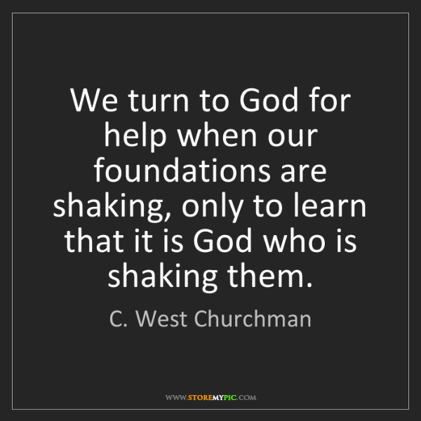 C. West Churchman: We turn to God for help when our foundations are shaking,...