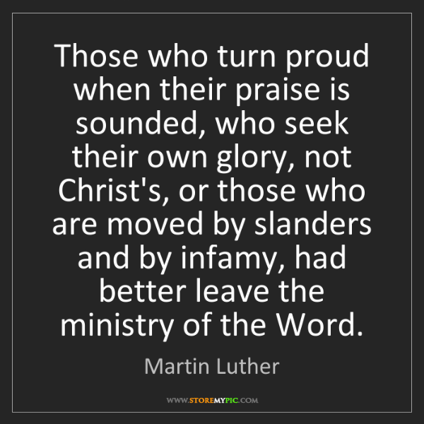 Martin Luther: Those who turn proud when their praise is sounded, who...
